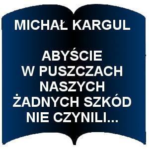 Niebieski kształt otwartej książki. Napis:  Michał Kargul Abyście w puszczach naszych żadnych szkód nie czynili...