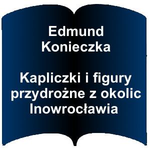 Niebieski kształt otwartej książki. Napis: Edmund Konieczka Kapliczki i figury przydrożne z okolic Inowrocławia