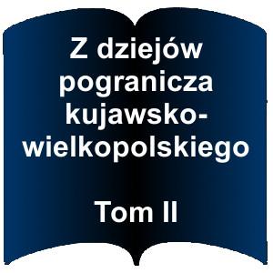Niebieski kształt otwartej książki. Napis:  Z dziejów pogranicza kujawsko-wielkopolskiego  Tom II