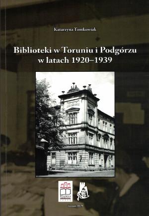 okładka książki - Katarzyna Tomkowiak Biblioteki w Toruniu i Podgórzu w latach 1920-1939. Zdjęcie przedwojennej siedziby Książnicy Miejskiej w Toruniu.