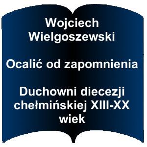 Niebieski kształt otwartej książki. Napis: Wojciech Wielgoszewski - Ocalić od zapomnienia : duchowni diecezji chełmińskiej XIII-XX wiek
